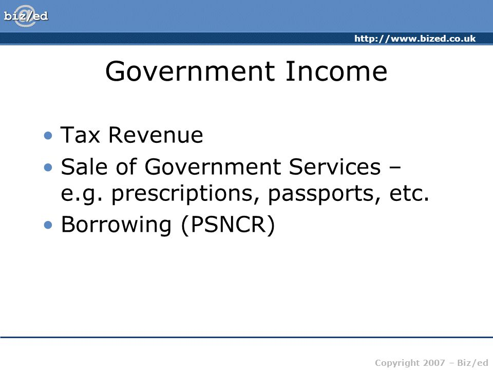 http://www.bized.co.uk Copyright 2007 – Biz/ed Government Income Tax Revenue Sale of Government Services – e.g.