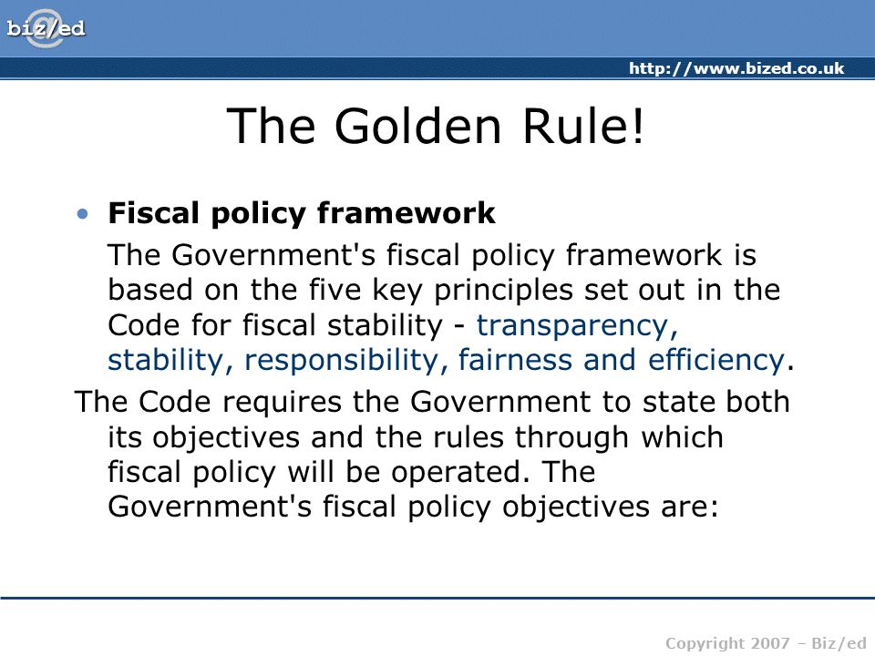 http://www.bized.co.uk Copyright 2007 – Biz/ed The Golden Rule! Fiscal policy framework The Government's fiscal policy framework is based on the five