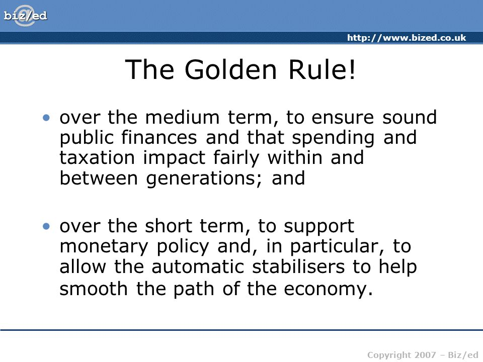 http://www.bized.co.uk Copyright 2007 – Biz/ed The Golden Rule! over the medium term, to ensure sound public finances and that spending and taxation i