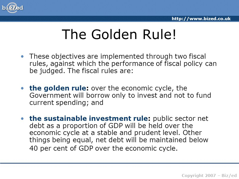 http://www.bized.co.uk Copyright 2007 – Biz/ed The Golden Rule! These objectives are implemented through two fiscal rules, against which the performan