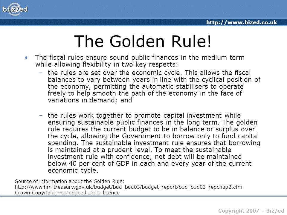 http://www.bized.co.uk Copyright 2007 – Biz/ed The Golden Rule! The fiscal rules ensure sound public finances in the medium term while allowing flexib