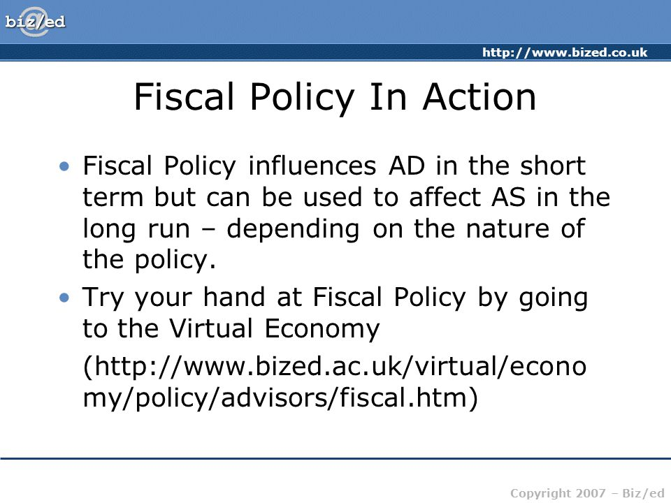 Copyright 2007 – Biz/ed Fiscal Policy In Action Fiscal Policy influences AD in the short term but can be used to affect AS in the long run – depending on the nature of the policy.