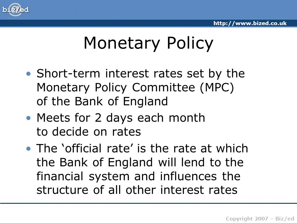 http://www.bized.co.uk Copyright 2007 – Biz/ed Monetary Policy Short-term interest rates set by the Monetary Policy Committee (MPC) of the Bank of England Meets for 2 days each month to decide on rates The 'official rate' is the rate at which the Bank of England will lend to the financial system and influences the structure of all other interest rates