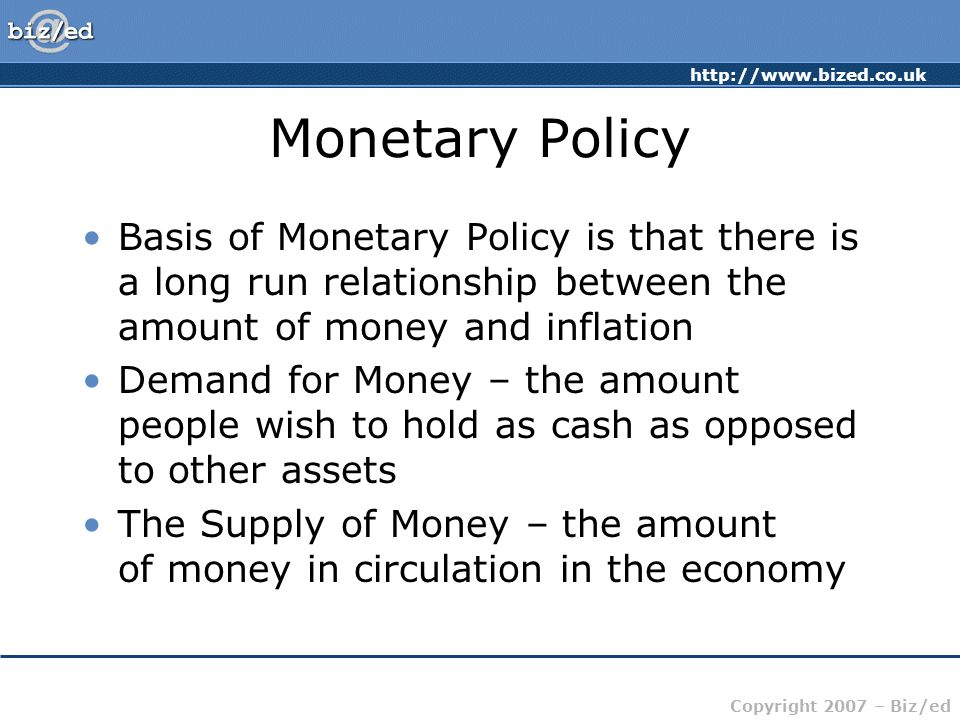 http://www.bized.co.uk Copyright 2007 – Biz/ed Monetary Policy Basis of Monetary Policy is that there is a long run relationship between the amount of money and inflation Demand for Money – the amount people wish to hold as cash as opposed to other assets The Supply of Money – the amount of money in circulation in the economy