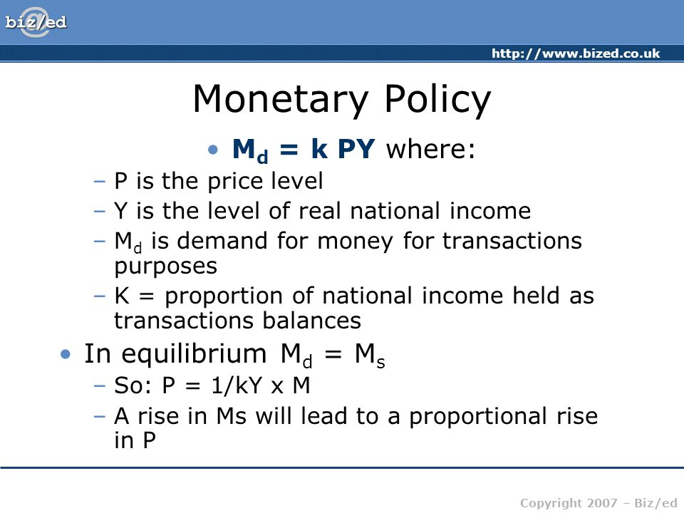 http://www.bized.co.uk Copyright 2007 – Biz/ed Monetary Policy M d = k PY where: –P is the price level –Y is the level of real national income –M d is demand for money for transactions purposes –K = proportion of national income held as transactions balances In equilibrium M d = M s –So: P = 1/kY x M –A rise in Ms will lead to a proportional rise in P