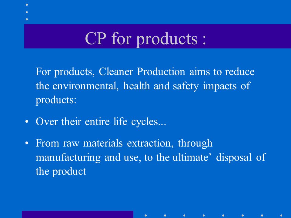 CP for products : For products, Cleaner Production aims to reduce the environmental, health and safety impacts of products: Over their entire life cycles...