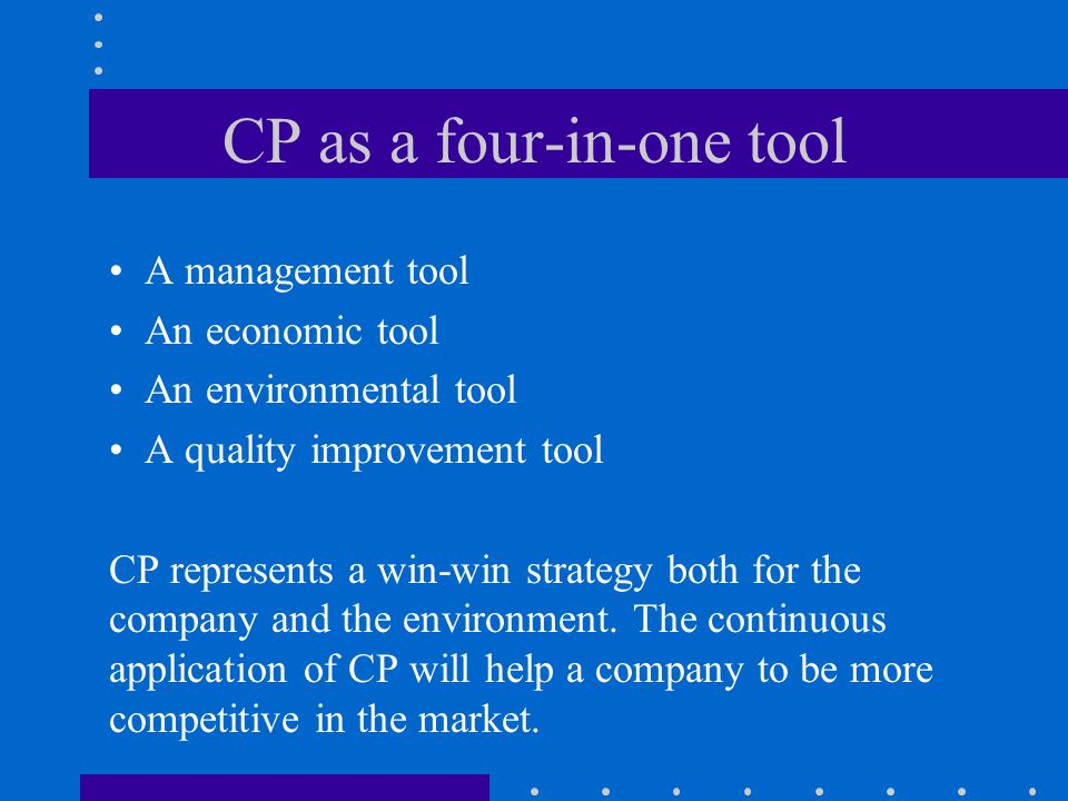 CP as a four-in-one tool A management tool An economic tool An environmental tool A quality improvement tool CP represents a win-win strategy both for the company and the environment.