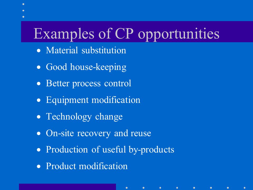 Examples of CP opportunities  Material substitution  Good house-keeping  Better process control  Equipment modification  Technology change  On-site recovery and reuse  Production of useful by-products  Product modification