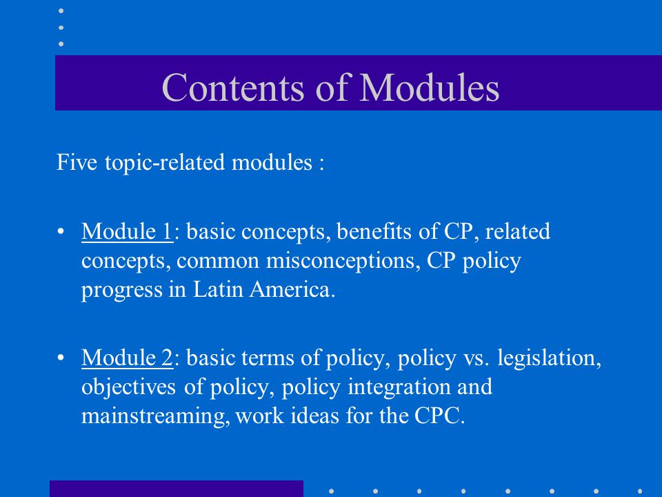 Contents of Modules Five topic-related modules : Module 1: basic concepts, benefits of CP, related concepts, common misconceptions, CP policy progress in Latin America.