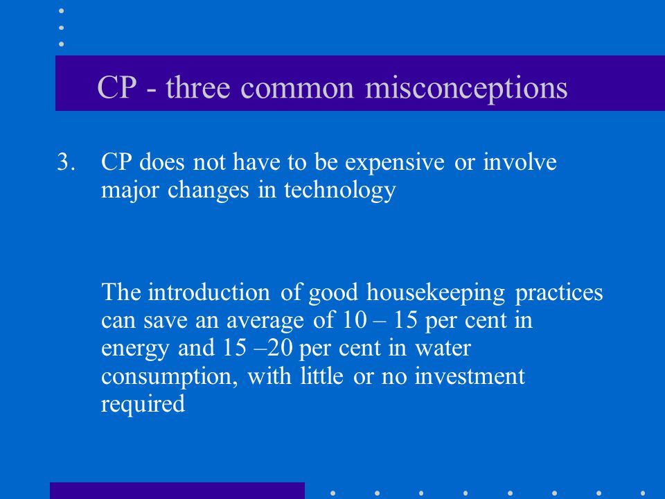 CP - three common misconceptions 3.CP does not have to be expensive or involve major changes in technology The introduction of good housekeeping practices can save an average of 10 – 15 per cent in energy and 15 –20 per cent in water consumption, with little or no investment required