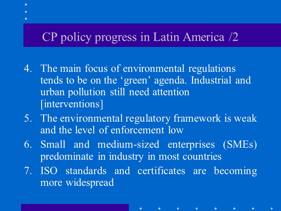 CP policy progress in Latin America /2 4.The main focus of environmental regulations tends to be on the 'green' agenda.