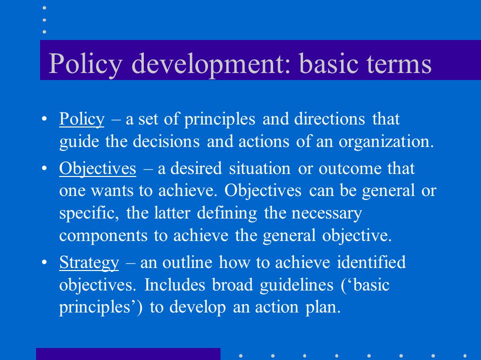 Policy development: basic terms Policy – a set of principles and directions that guide the decisions and actions of an organization.