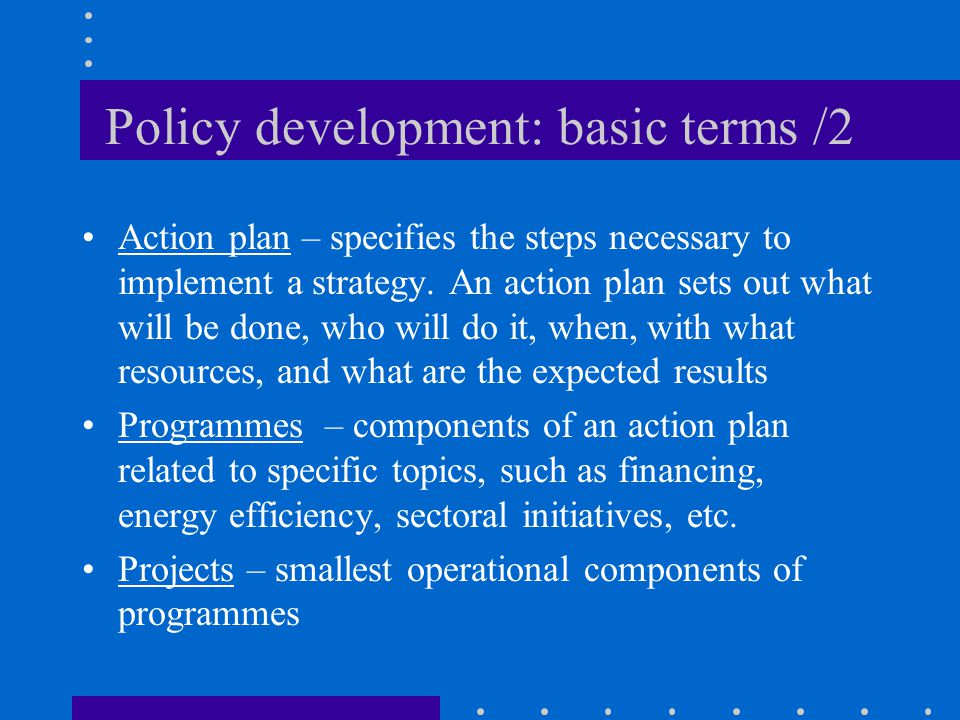 Policy development: basic terms /2 Action plan – specifies the steps necessary to implement a strategy.