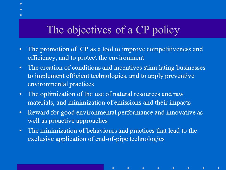 The objectives of a CP policy The promotion of CP as a tool to improve competitiveness and efficiency, and to protect the environment The creation of conditions and incentives stimulating businesses to implement efficient technologies, and to apply preventive environmental practices The optimization of the use of natural resources and raw materials, and minimization of emissions and their impacts Reward for good environmental performance and innovative as well as proactive approaches The minimization of behaviours and practices that lead to the exclusive application of end-of-pipe technologies