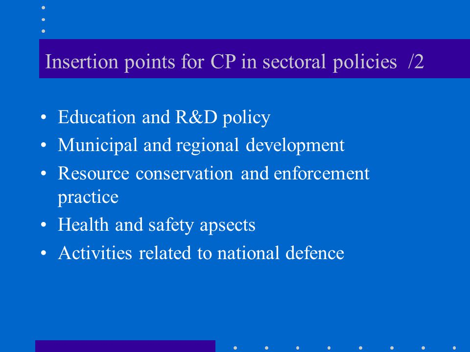 Insertion points for CP in sectoral policies /2 Education and R&D policy Municipal and regional development Resource conservation and enforcement practice Health and safety apsects Activities related to national defence