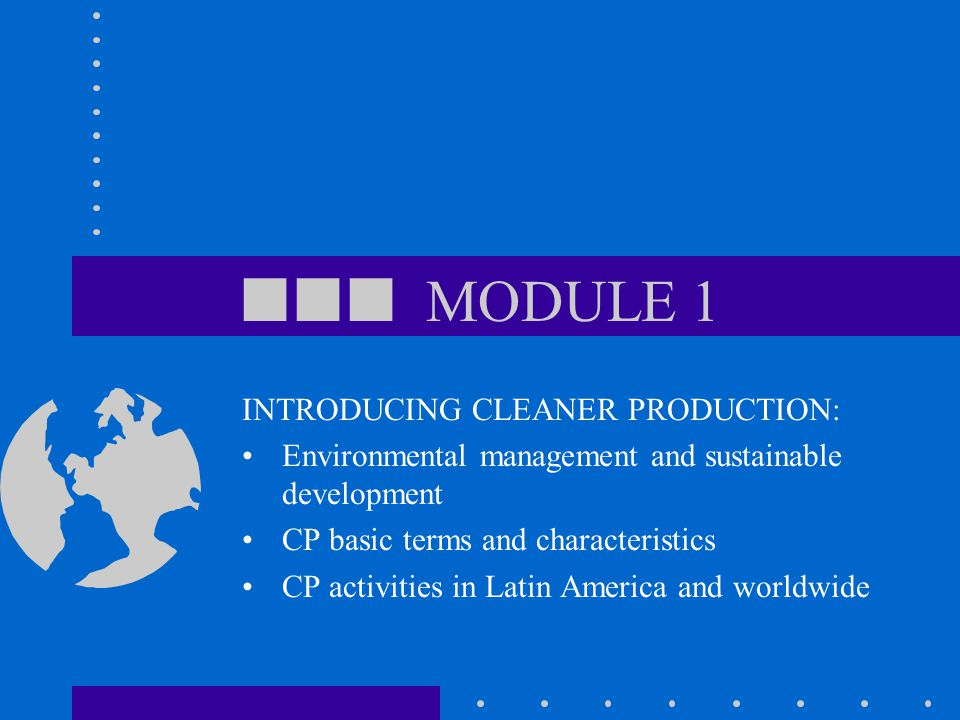  MODULE 1 INTRODUCING CLEANER PRODUCTION: Environmental management and sustainable development CP basic terms and characteristics CP activities in Latin America and worldwide