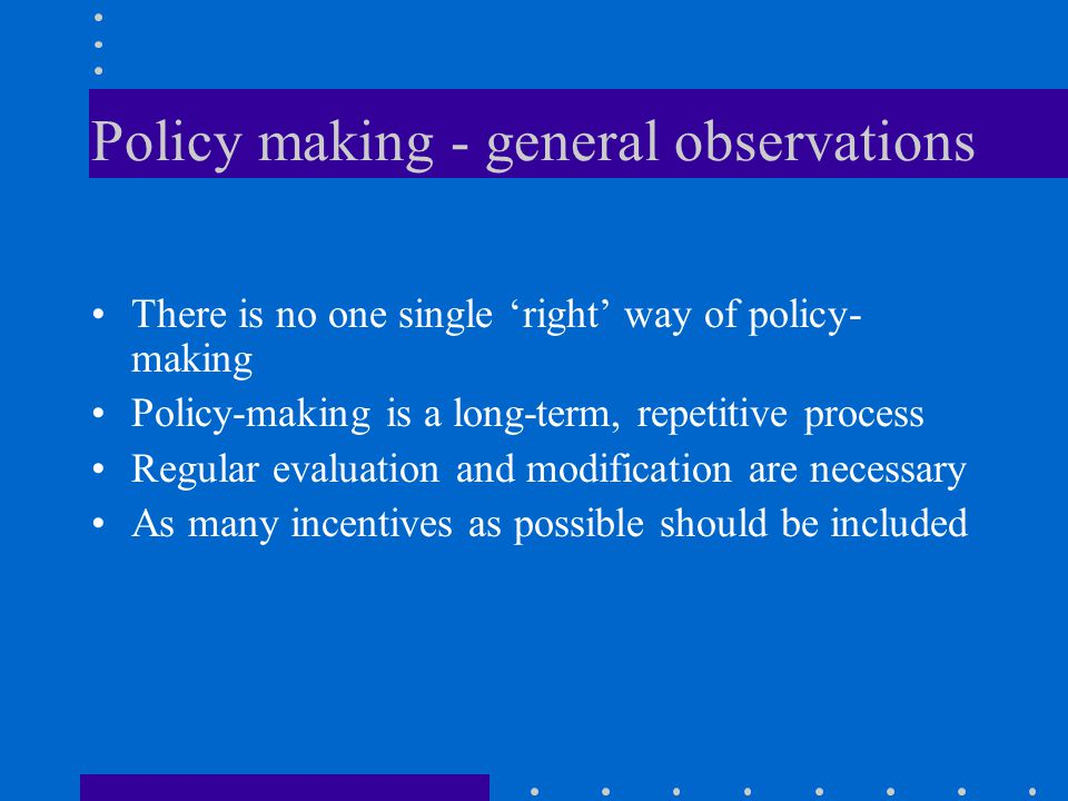 Policy making - general observations There is no one single 'right' way of policy- making Policy-making is a long-term, repetitive process Regular evaluation and modification are necessary As many incentives as possible should be included