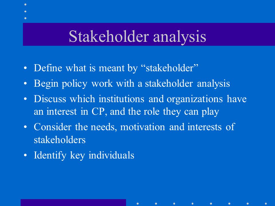 Stakeholder analysis Define what is meant by stakeholder Begin policy work with a stakeholder analysis Discuss which institutions and organizations have an interest in CP, and the role they can play Consider the needs, motivation and interests of stakeholders Identify key individuals