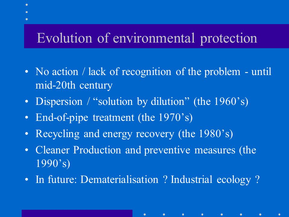 Evolution of environmental protection No action / lack of recognition of the problem - until mid-20th century Dispersion / solution by dilution (the 1960's) End-of-pipe treatment (the 1970's) Recycling and energy recovery (the 1980's) Cleaner Production and preventive measures (the 1990's) In future: Dematerialisation .