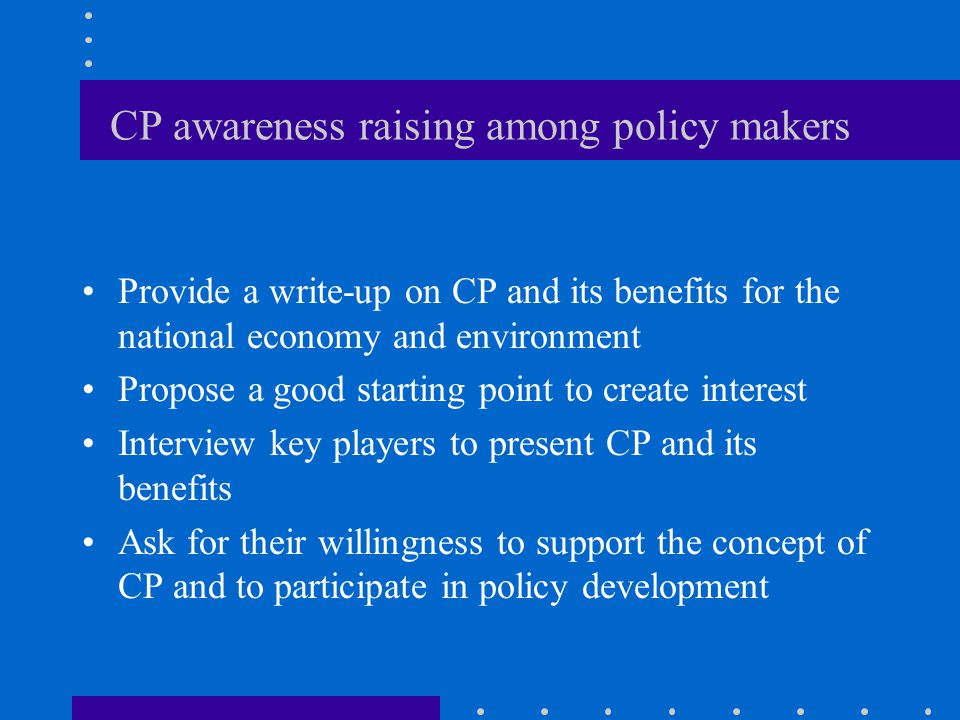 CP awareness raising among policy makers Provide a write-up on CP and its benefits for the national economy and environment Propose a good starting point to create interest Interview key players to present CP and its benefits Ask for their willingness to support the concept of CP and to participate in policy development