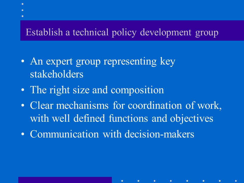 Establish a technical policy development group An expert group representing key stakeholders The right size and composition Clear mechanisms for coordination of work, with well defined functions and objectives Communication with decision-makers