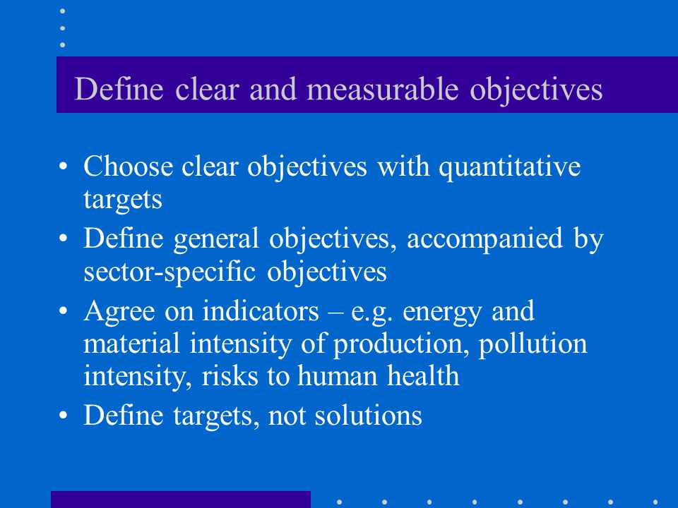 Define clear and measurable objectives Choose clear objectives with quantitative targets Define general objectives, accompanied by sector-specific objectives Agree on indicators – e.g.