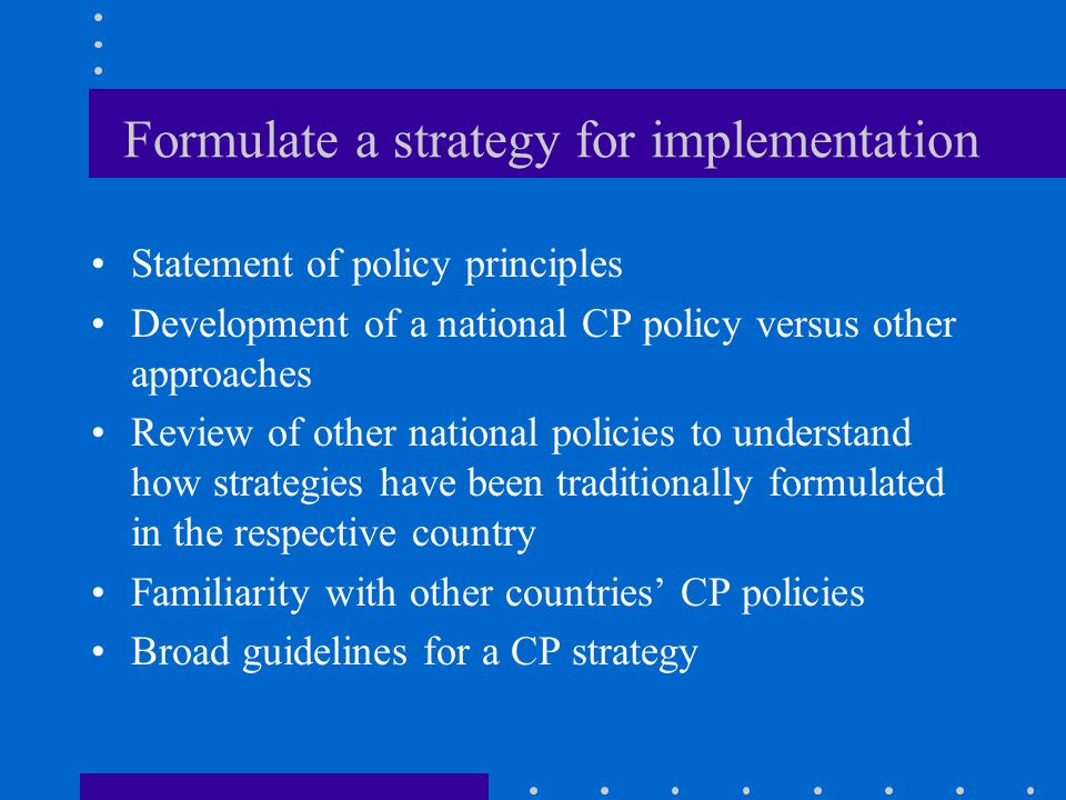 Formulate a strategy for implementation Statement of policy principles Development of a national CP policy versus other approaches Review of other national policies to understand how strategies have been traditionally formulated in the respective country Familiarity with other countries' CP policies Broad guidelines for a CP strategy