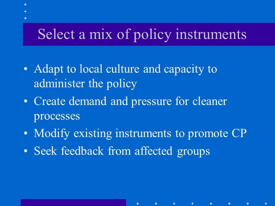 Select a mix of policy instruments Adapt to local culture and capacity to administer the policy Create demand and pressure for cleaner processes Modify existing instruments to promote CP Seek feedback from affected groups