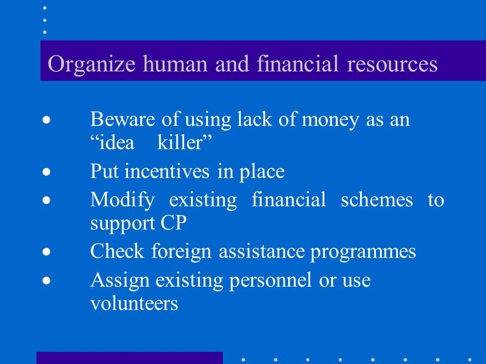 Organize human and financial resources  Beware of using lack of money as an idea killer  Put incentives in place  Modify existing financial schemes to support CP  Check foreign assistance programmes  Assign existing personnel or use volunteers
