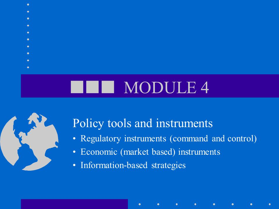  MODULE 4 Policy tools and instruments Regulatory instruments (command and control) Economic (market based) instruments Information-based strategies