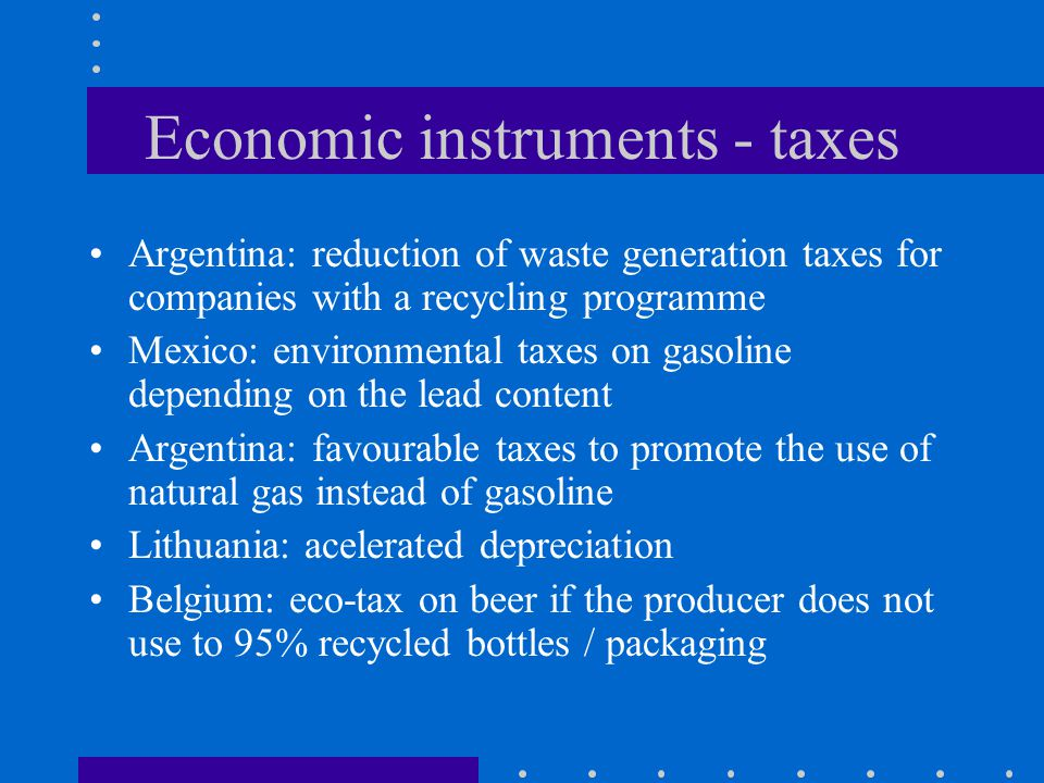Economic instruments - taxes Argentina: reduction of waste generation taxes for companies with a recycling programme Mexico: environmental taxes on gasoline depending on the lead content Argentina: favourable taxes to promote the use of natural gas instead of gasoline Lithuania: acelerated depreciation Belgium: eco-tax on beer if the producer does not use to 95% recycled bottles / packaging
