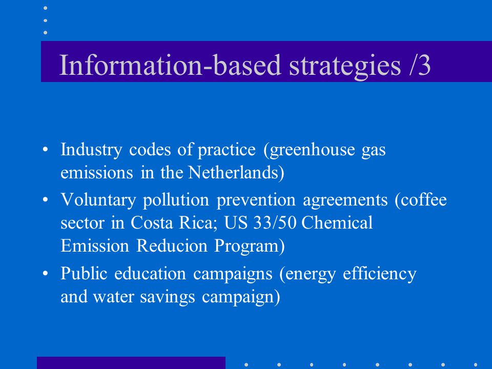 Information-based strategies /3 Industry codes of practice (greenhouse gas emissions in the Netherlands) Voluntary pollution prevention agreements (coffee sector in Costa Rica; US 33/50 Chemical Emission Reducion Program) Public education campaigns (energy efficiency and water savings campaign)