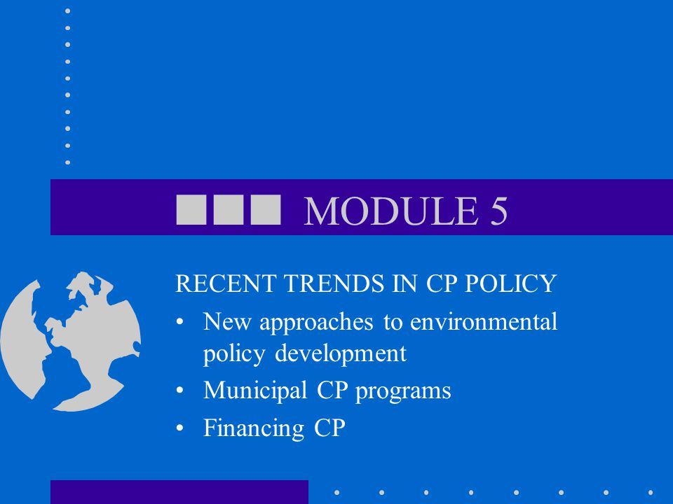  MODULE 5 RECENT TRENDS IN CP POLICY New approaches to environmental policy development Municipal CP programs Financing CP