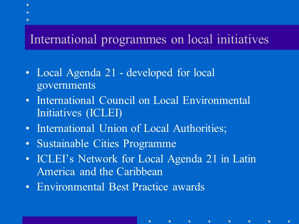 International programmes on local initiatives Local Agenda 21 - developed for local governments International Council on Local Environmental Initiatives (ICLEI) International Union of Local Authorities; Sustainable Cities Programme ICLEI's Network for Local Agenda 21 in Latin America and the Caribbean Environmental Best Practice awards