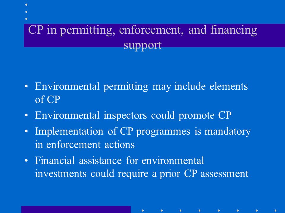 CP in permitting, enforcement, and financing support Environmental permitting may include elements of CP Environmental inspectors could promote CP Implementation of CP programmes is mandatory in enforcement actions Financial assistance for environmental investments could require a prior CP assessment