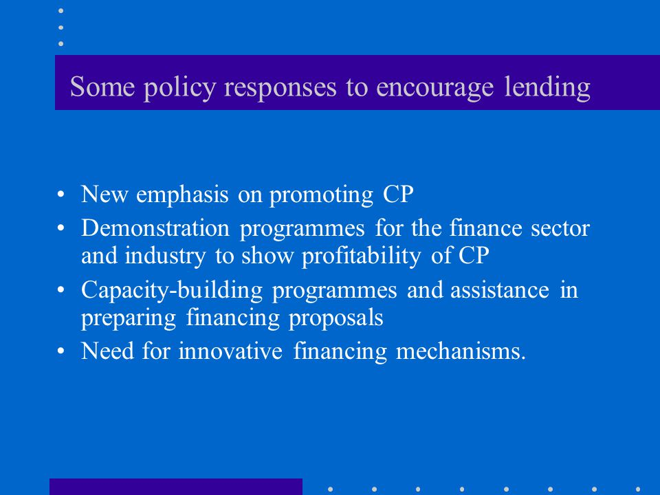 Some policy responses to encourage lending New emphasis on promoting CP Demonstration programmes for the finance sector and industry to show profitability of CP Capacity-building programmes and assistance in preparing financing proposals Need for innovative financing mechanisms.