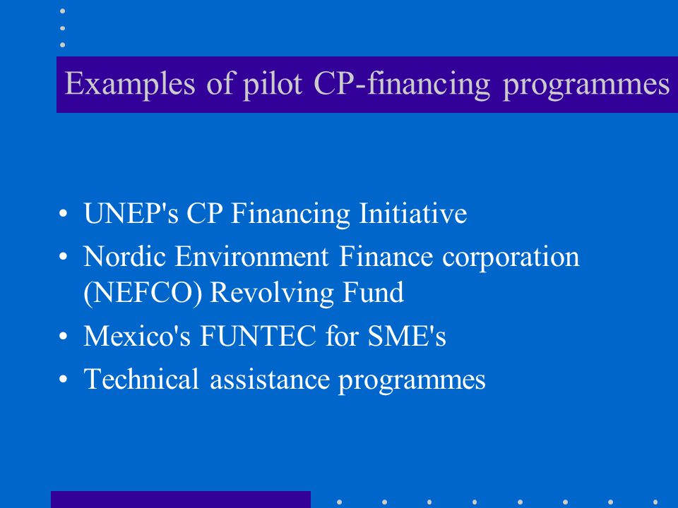 Examples of pilot CP-financing programmes UNEP s CP Financing Initiative Nordic Environment Finance corporation (NEFCO) Revolving Fund Mexico s FUNTEC for SME s Technical assistance programmes