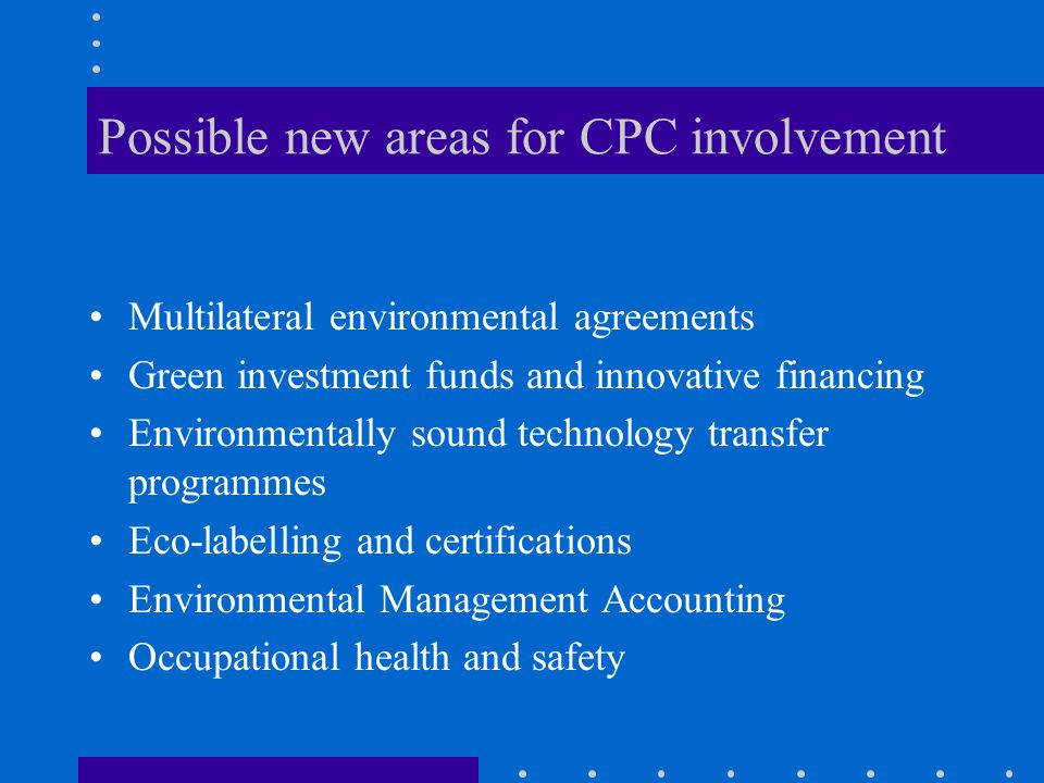 Possible new areas for CPC involvement Multilateral environmental agreements Green investment funds and innovative financing Environmentally sound technology transfer programmes Eco-labelling and certifications Environmental Management Accounting Occupational health and safety
