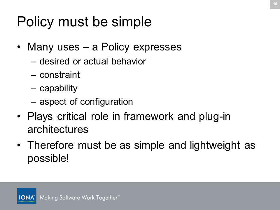 10 Policy must be simple Many uses – a Policy expresses –desired or actual behavior –constraint –capability –aspect of configuration Plays critical role in framework and plug-in architectures Therefore must be as simple and lightweight as possible!