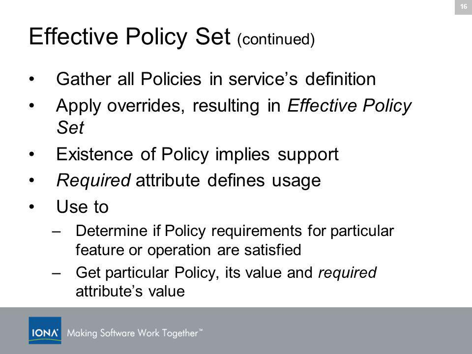 16 Effective Policy Set (continued) Gather all Policies in service's definition Apply overrides, resulting in Effective Policy Set Existence of Policy implies support Required attribute defines usage Use to –Determine if Policy requirements for particular feature or operation are satisfied –Get particular Policy, its value and required attribute's value