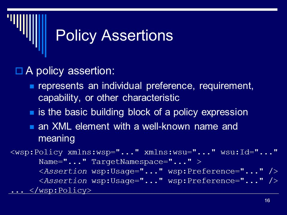 16 Policy Assertions  A policy assertion: represents an individual preference, requirement, capability, or other characteristic is the basic building block of a policy expression an XML element with a well-known name and meaning...