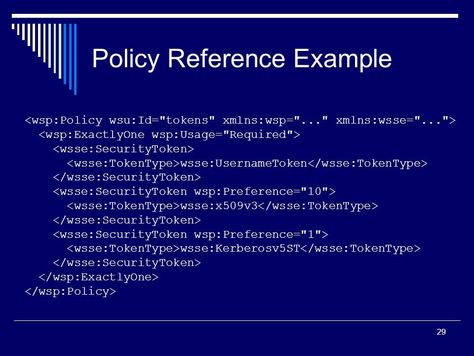 29 Policy Reference Example wsse:UsernameToken wsse:x509v3 wsse:Kerberosv5ST