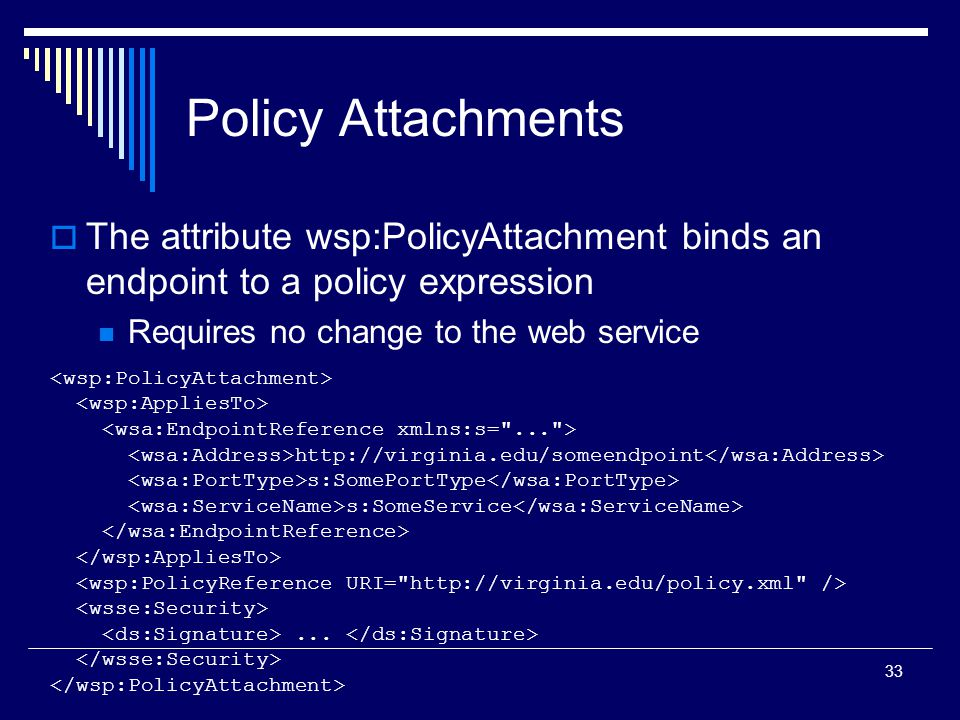 33 Policy Attachments  The attribute wsp:PolicyAttachment binds an endpoint to a policy expression Requires no change to the web service http://virginia.edu/someendpoint s:SomePortType s:SomeService...