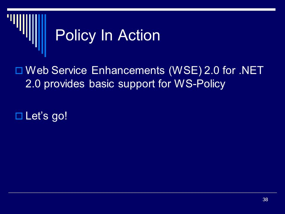 38 Policy In Action  Web Service Enhancements (WSE) 2.0 for.NET 2.0 provides basic support for WS-Policy  Let's go!