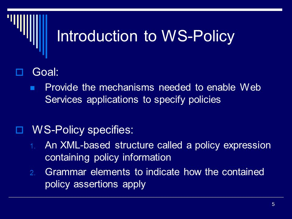 5 Introduction to WS-Policy  Goal: Provide the mechanisms needed to enable Web Services applications to specify policies  WS-Policy specifies: 1.