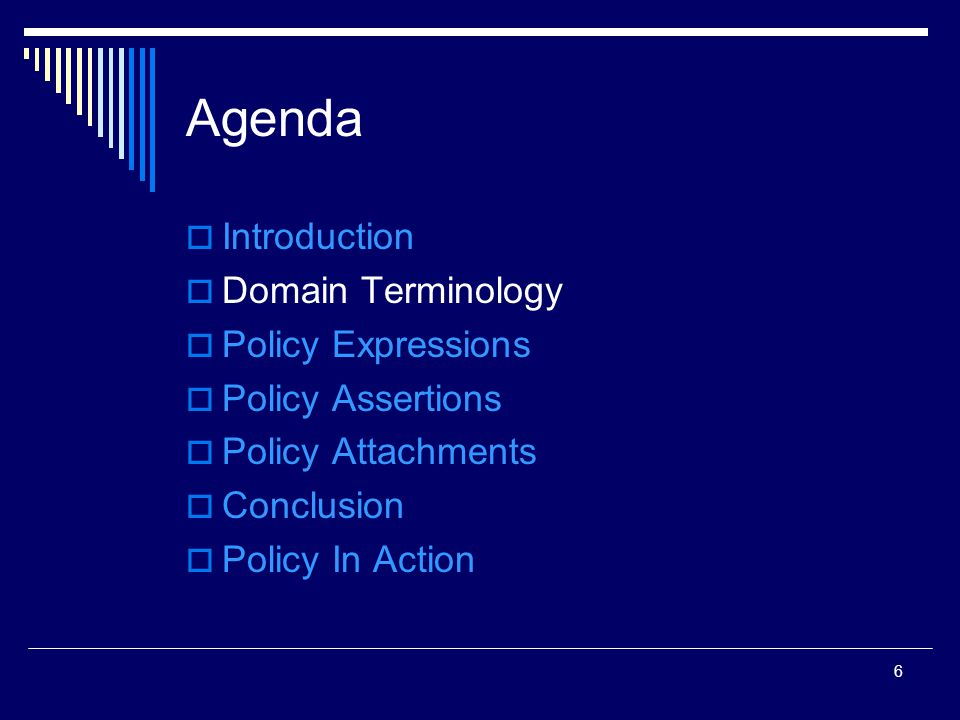 6 Agenda  Introduction  Domain Terminology  Policy Expressions  Policy Assertions  Policy Attachments  Conclusion  Policy In Action