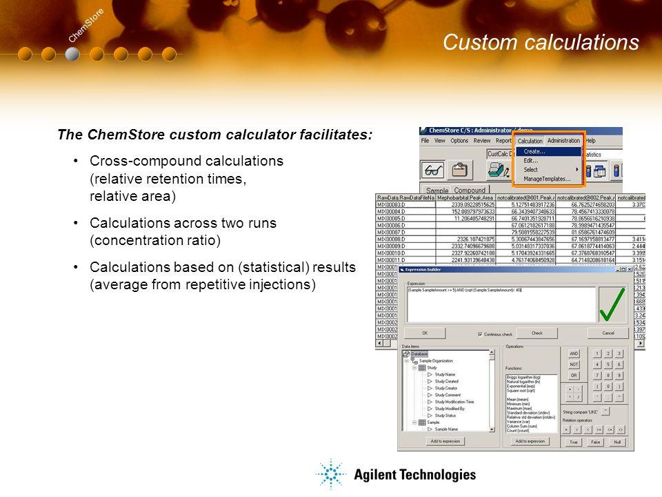 Custom calculations The ChemStore custom calculator facilitates: Cross-compound calculations (relative retention times, relative area) Calculations ac