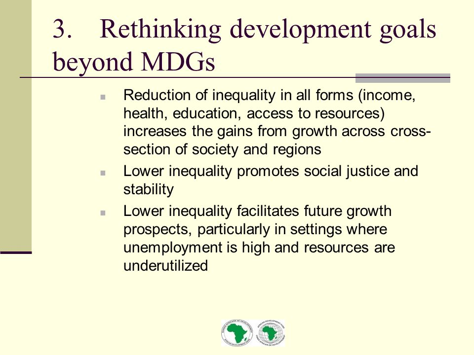 3.Rethinking development goals beyond MDGs Reduction of inequality in all forms (income, health, education, access to resources) increases the gains from growth across cross- section of society and regions Lower inequality promotes social justice and stability Lower inequality facilitates future growth prospects, particularly in settings where unemployment is high and resources are underutilized