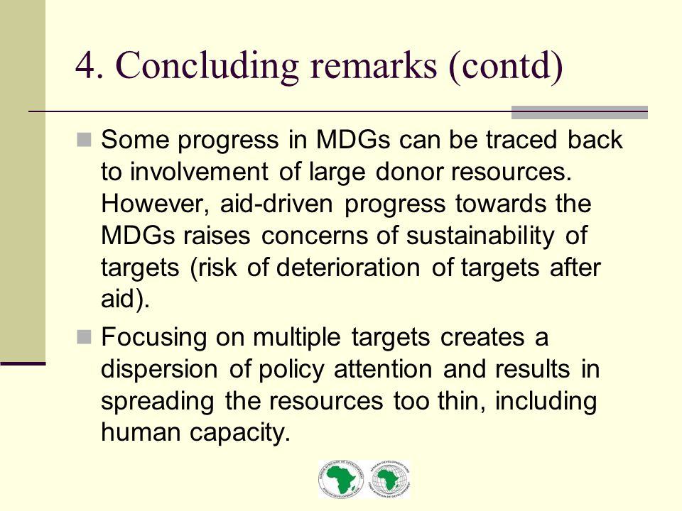 4. Concluding remarks (contd) Some progress in MDGs can be traced back to involvement of large donor resources. However, aid-driven progress towards t