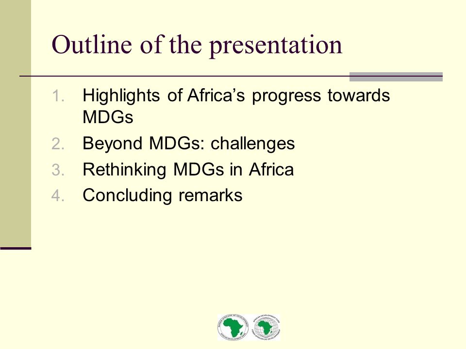 Outline of the presentation 1. Highlights of Africa's progress towards MDGs 2. Beyond MDGs: challenges 3. Rethinking MDGs in Africa 4. Concluding rema